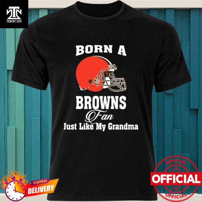 Cleveland Browns Born A Browns Fan Just Like My Grandma shirt