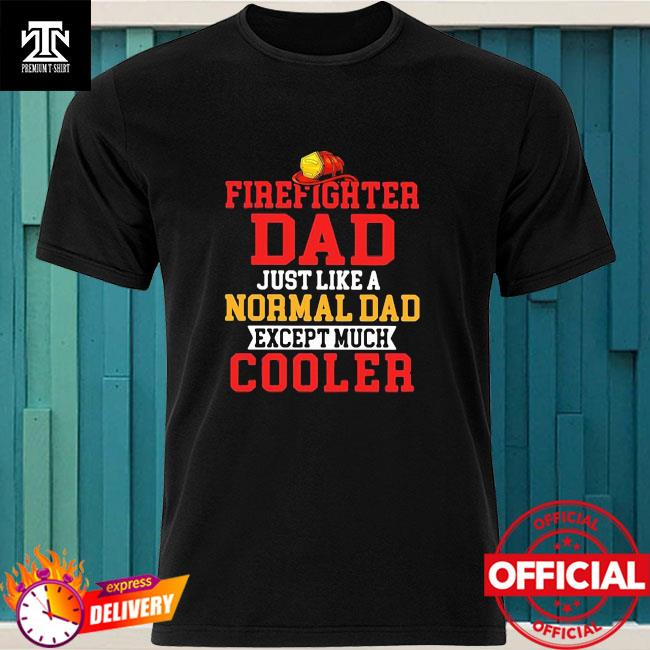 Firefighter dad just like a normal dad except much cooler shirt