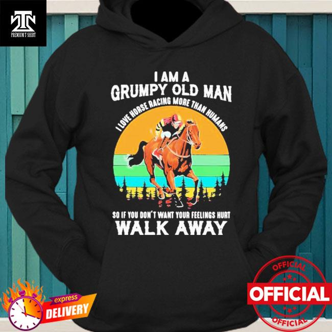 I Am A Grumpy Old Man I Love Horse ore Than Humans So If You Don't Want Your Feeling Hurt Walk Away Vintage Shirt hoodie
