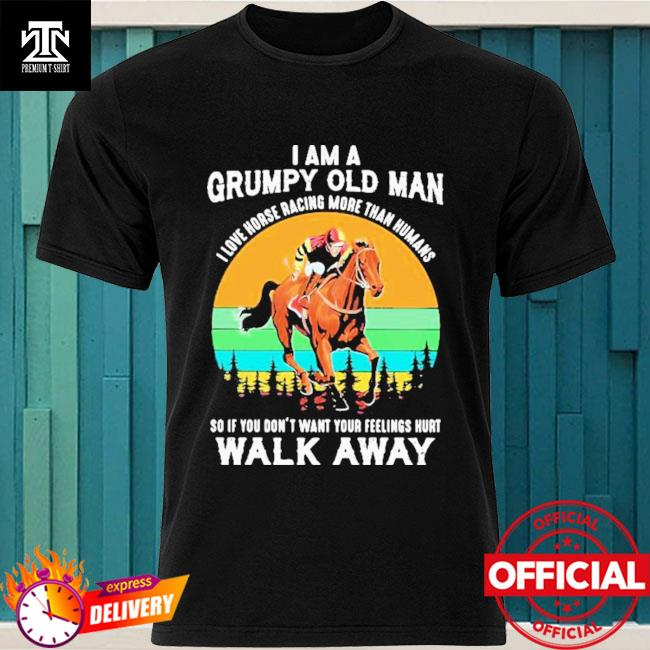 I Am A Grumpy Old Man I Love Horse ore Than Humans So If You Don't Want Your Feeling Hurt Walk Away Vintage Shirt