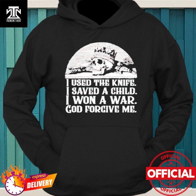I used the knife I saved a child I won a war God forgive me hoodie