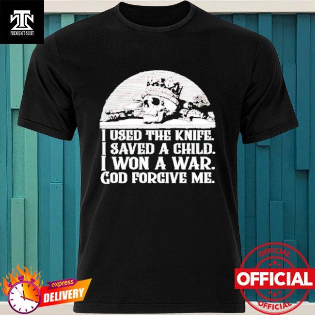 I used the knife I saved a child I won a war God forgive me shirt