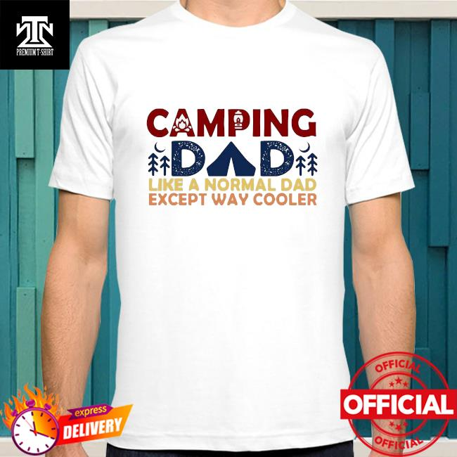 Official Camping Dad Like A Normal Dad Except Way Cooler Father's Day 2021 Shirt