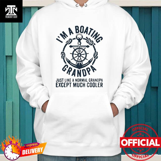 Official I'm A Boating Grandpa Just Like A Nornal Grandpa Except Much Cooler Sailing Boat Captain Shirt hoodie