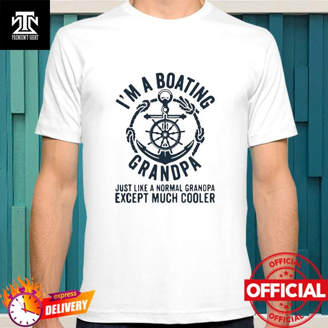 Official I'm A Boating Grandpa Just Like A Nornal Grandpa Except Much Cooler Sailing Boat Captain Shirt