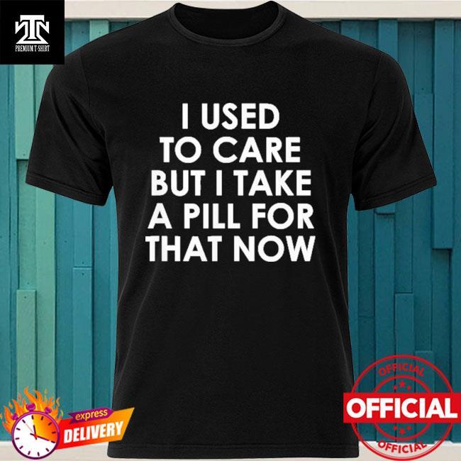 Official I Used To Care But I Take A Pill For That Now Shirt