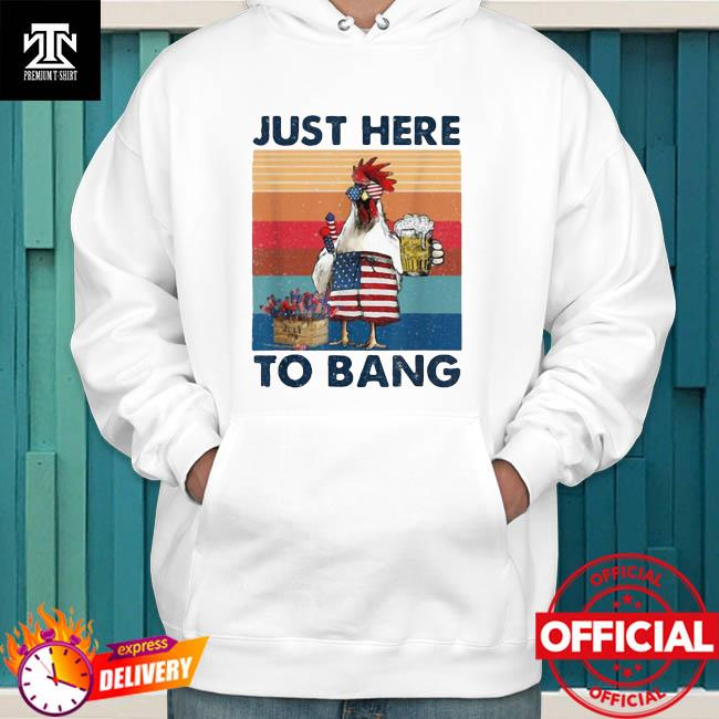 Official Just Here To Bang USA Flag Chicken Beer Firework 4th of July Independence Vintage Shirt hoodie