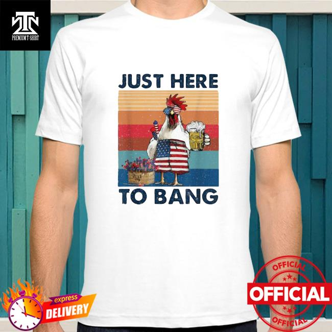 Official Just Here To Bang USA Flag Chicken Beer Firework 4th of July Independence Vintage Shirt