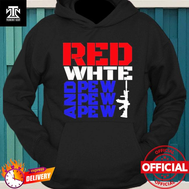 Red White And Pew Pew Pew Shirt hoodie