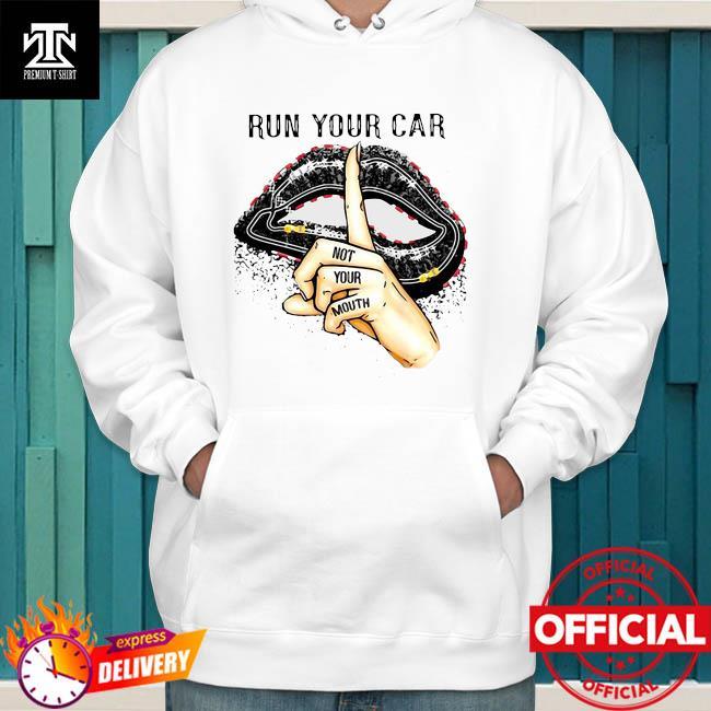 Run Your Car Not Your Mouth Lip Shirt hoodie