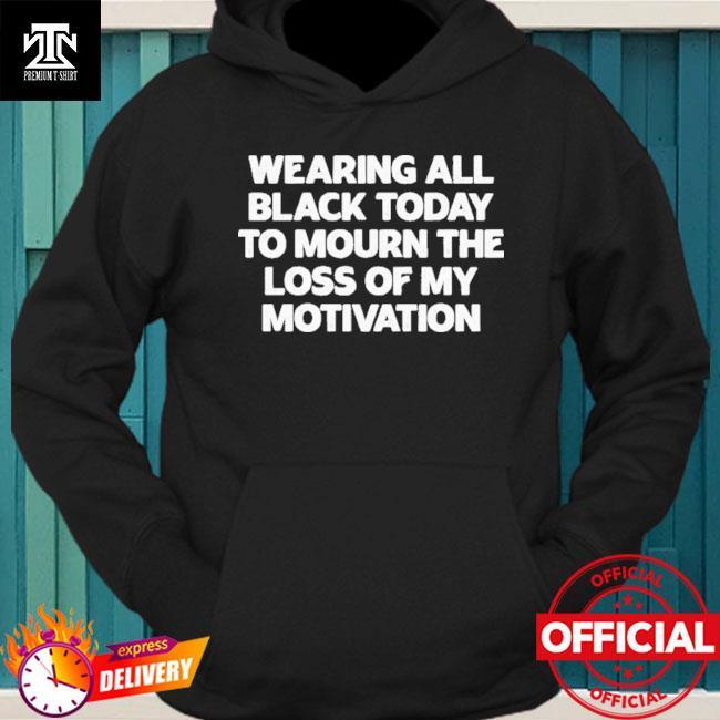 Wearing All Black Today To Mourn The Loss Of My Motivation Shirt hoodie