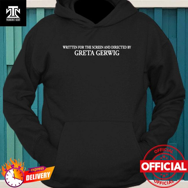 Written For The Screen And Directed By Greta Gerwig Shirt hoodie