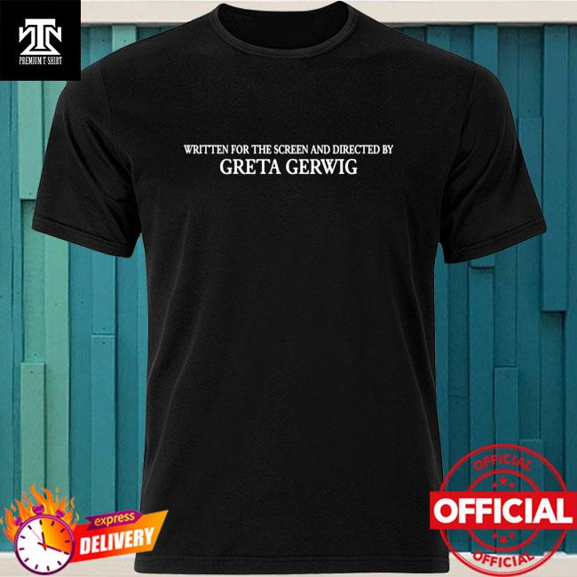 Written For The Screen And Directed By Greta Gerwig Shirt