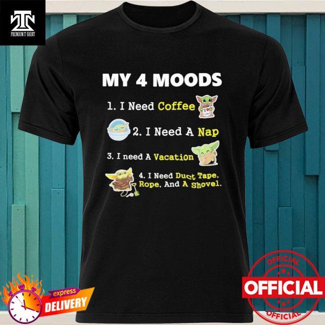 Baby Yoda My 4 Moods I Need Coffee I Need A Nap I Need A Vacation Shirt