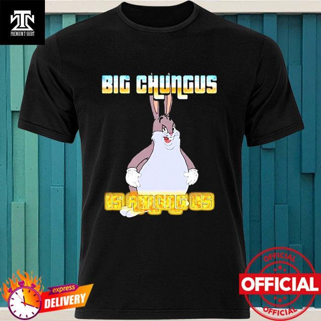 Big Chungus Is Among Us Shirt