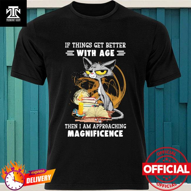 Black Cat if things get better with age the I am approaching magnificence shirt
