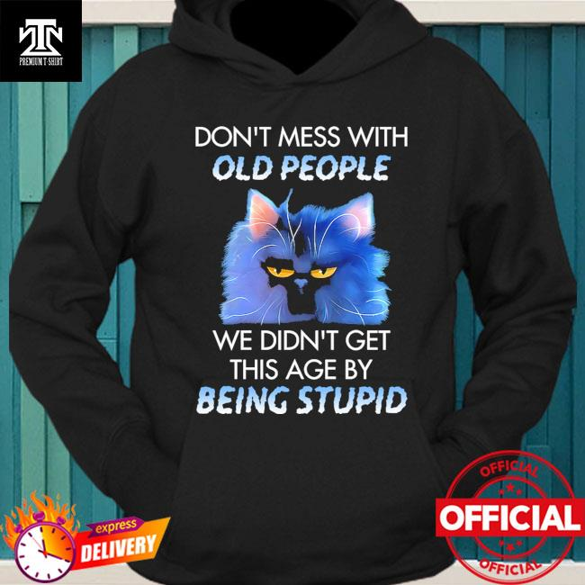 Cat don't mess with we didn't get this age by being stupid hoodie