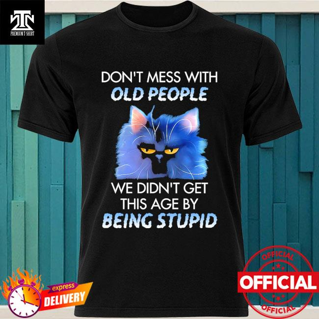 Cat don't mess with we didn't get this age by being stupid shirt