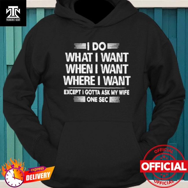 I do what I want except I gotta ask my wife one sec hoodie