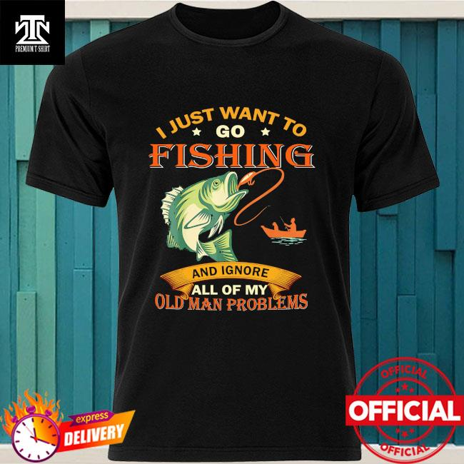 I just want to go fishing and ignore all of my old man problems shirt