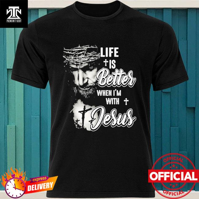 Life is better when I'm with Jesus shirt
