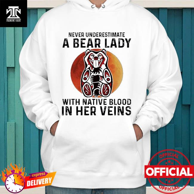 Never underestimate a Bear lady with Native blood in her veins hoodie