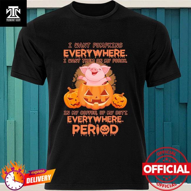 Pig I want Pumpkins everywhere I want them on my Porch halloween shirt