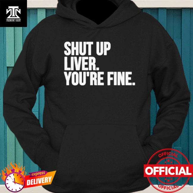 Shut up liver you're fine hoodie