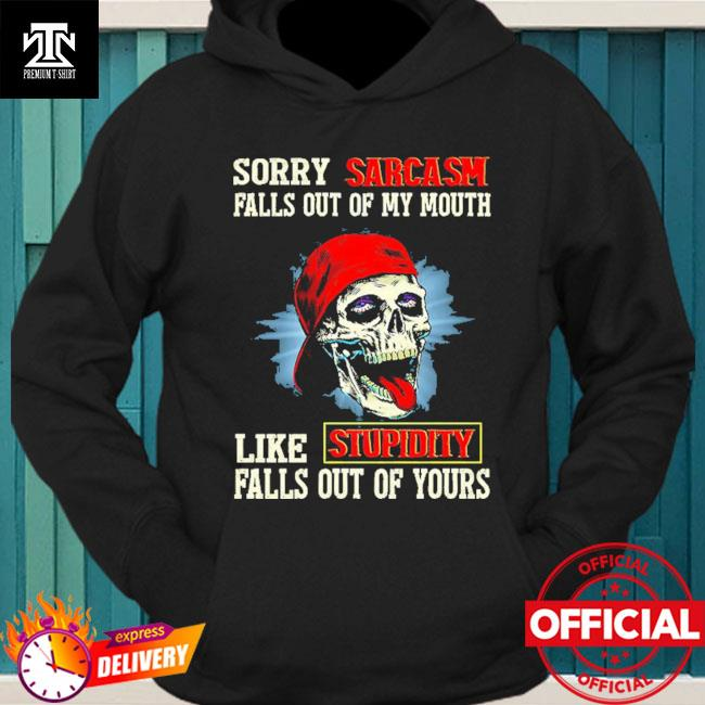 Skull sorry sarcasm pulls out of my mouth like stupidity falls out of yours hoodie